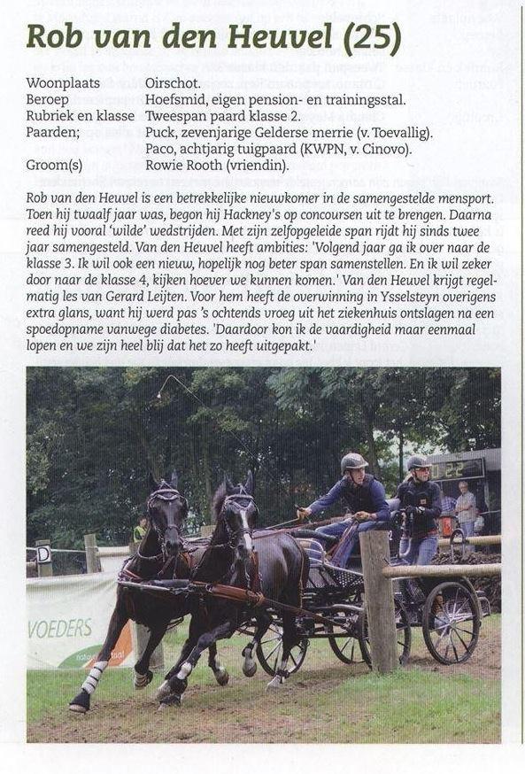 In hét vakblad voor menners, MenSport, staat deze maand een leuk artikel betreft menner Rob van den Heuvel. Rob van den Heuvel rijdt sinds twee jaar met zijn zelfopgeleide tweespan in de samengestelde mensport (tweespan paard, klasse 2). Eén van zijn paarden uit deze span is een nakomeling van de Klassiek Gelderse Premiehengst Toevallig (Elegant x Walser x Ahoy). Hieronder treft u het artikel. (Bron: MenSport, Vakblad voor menners. Nederland & België, november/december 2013).